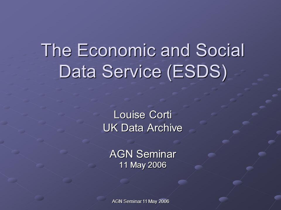 AGN Seminar 11 May 2006 The Economic and Social Data Service (ESDS) Louise Corti UK Data Archive AGN Seminar 11 May 2006