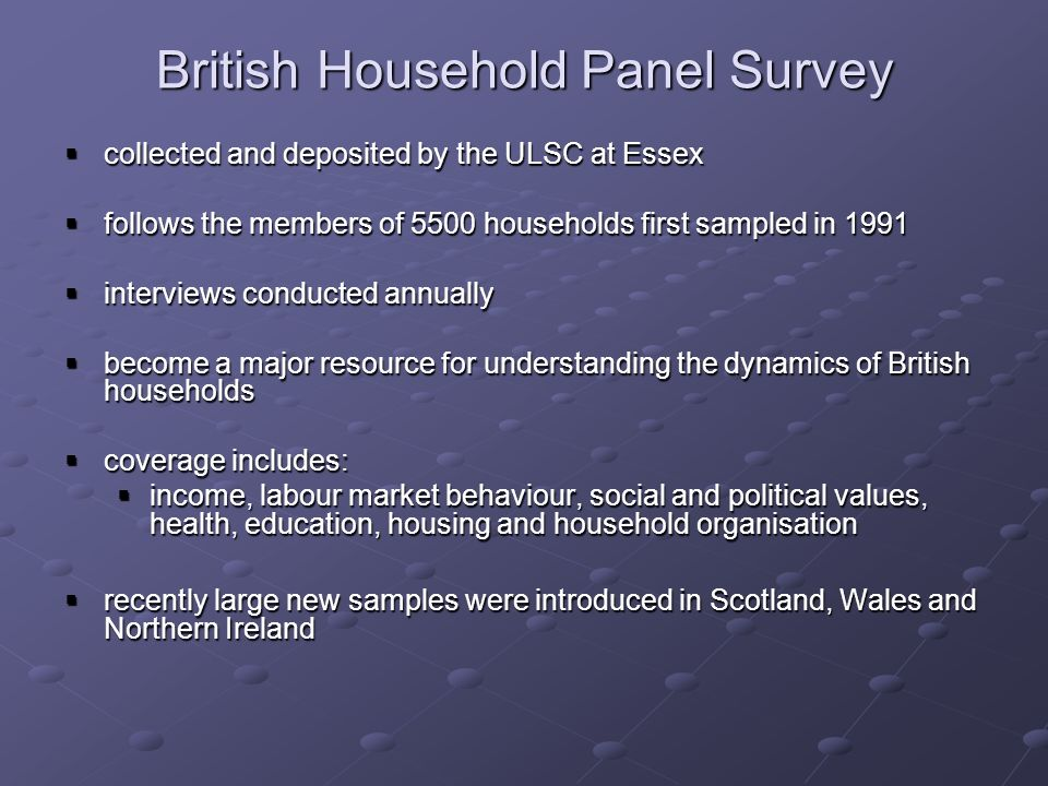 British Household Panel Survey collected and deposited by the ULSC at Essex collected and deposited by the ULSC at Essex follows the members of 5500 households first sampled in 1991 follows the members of 5500 households first sampled in 1991 interviews conducted annually interviews conducted annually become a major resource for understanding the dynamics of British households become a major resource for understanding the dynamics of British households coverage includes: coverage includes: income, labour market behaviour, social and political values, health, education, housing and household organisation income, labour market behaviour, social and political values, health, education, housing and household organisation recently large new samples were introduced in Scotland, Wales and Northern Ireland recently large new samples were introduced in Scotland, Wales and Northern Ireland