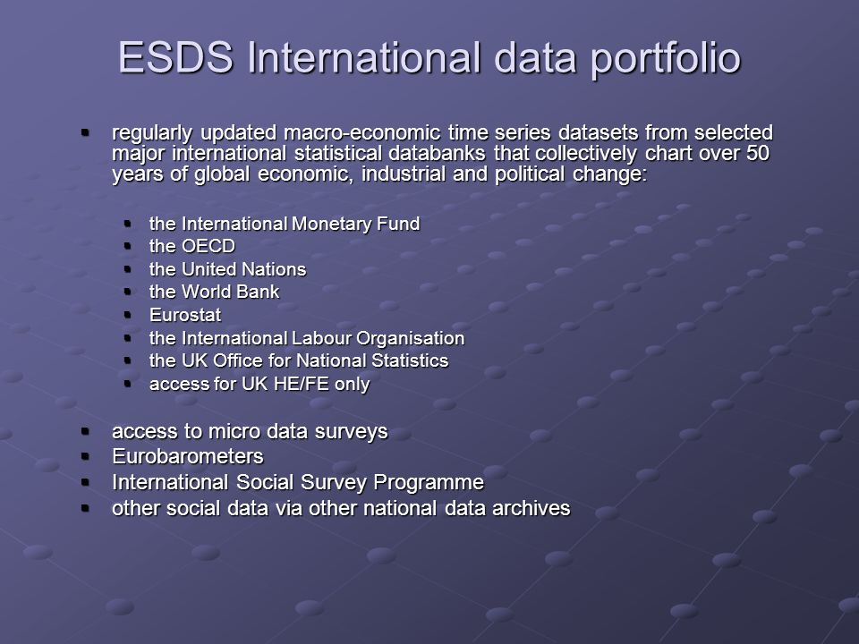 ESDS International data portfolio regularly updated macro-economic time series datasets from selected major international statistical databanks that collectively chart over 50 years of global economic, industrial and political change: regularly updated macro-economic time series datasets from selected major international statistical databanks that collectively chart over 50 years of global economic, industrial and political change: the International Monetary Fund the International Monetary Fund the OECD the OECD the United Nations the United Nations the World Bank the World Bank Eurostat Eurostat the International Labour Organisation the International Labour Organisation the UK Office for National Statistics the UK Office for National Statistics access for UK HE/FE only access for UK HE/FE only access to micro data surveys access to micro data surveys Eurobarometers Eurobarometers International Social Survey Programme International Social Survey Programme other social data via other national data archives other social data via other national data archives