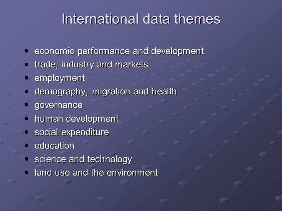 International data themes economic performance and development economic performance and development trade, industry and markets trade, industry and markets employment employment demography, migration and health demography, migration and health governance governance human development human development social expenditure social expenditure education education science and technology science and technology land use and the environment land use and the environment