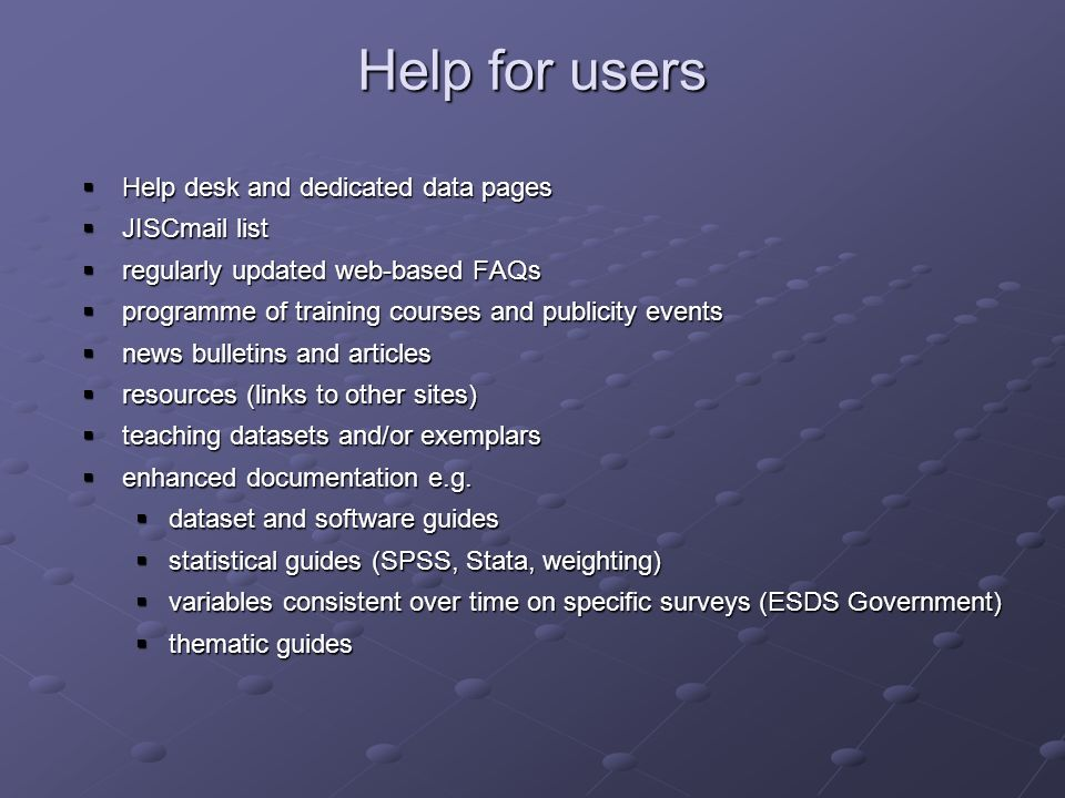Help for users Help desk and dedicated data pages Help desk and dedicated data pages JISCmail list JISCmail list regularly updated web-based FAQs regularly updated web-based FAQs programme of training courses and publicity events programme of training courses and publicity events news bulletins and articles news bulletins and articles resources (links to other sites) resources (links to other sites) teaching datasets and/or exemplars teaching datasets and/or exemplars enhanced documentation e.g.