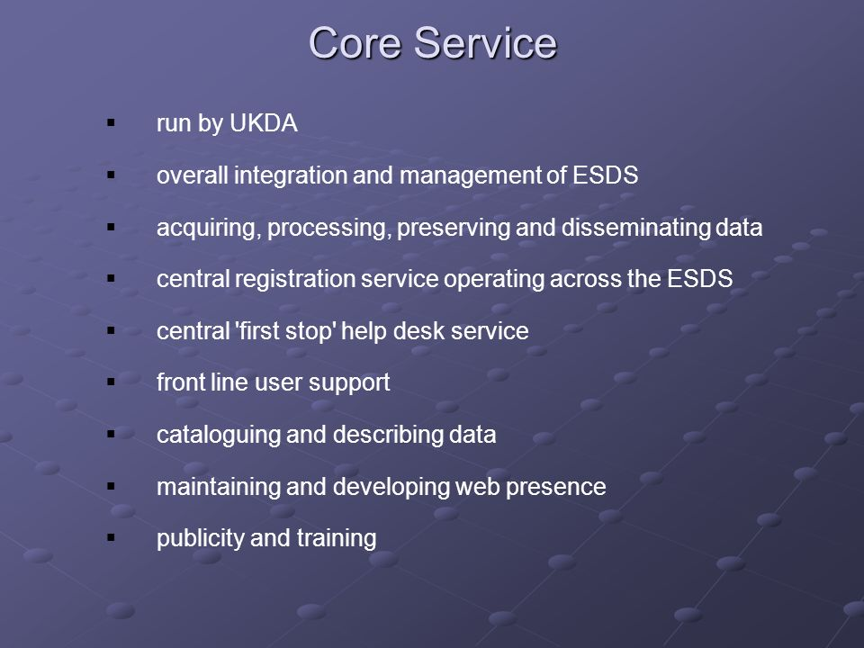 Core Service run by UKDA overall integration and management of ESDS acquiring, processing, preserving and disseminating data central registration service operating across the ESDS central first stop help desk service front line user support cataloguing and describing data maintaining and developing web presence publicity and training