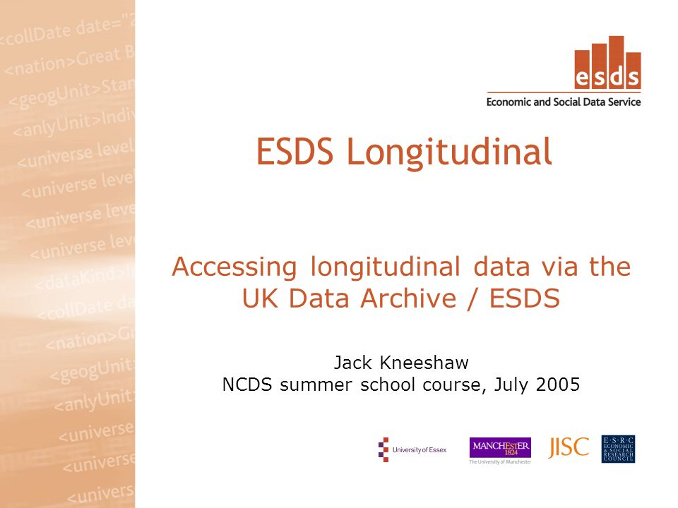 Accessing longitudinal data via the UK Data Archive / ESDS Jack Kneeshaw NCDS summer school course, July 2005 ESDS Longitudinal