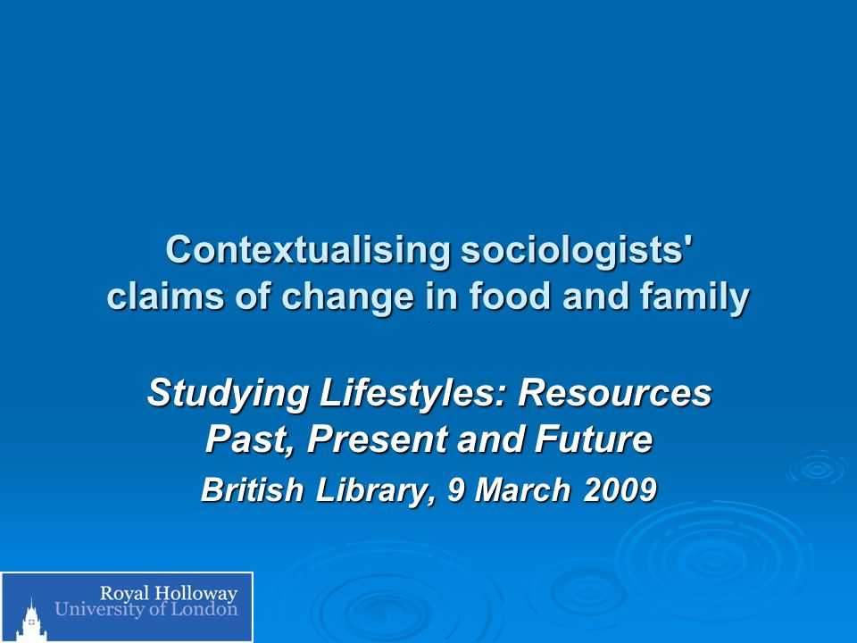 Contextualising sociologists' claims of change in food and family Studying Lifestyles: Resources Past, Present and Future British Library, 9 March 200