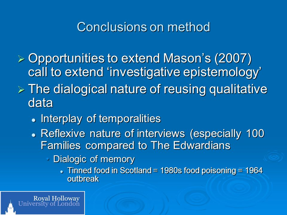 Conclusions on method Opportunities to extend Masons (2007) call to extend investigative epistemology Opportunities to extend Masons (2007) call to extend investigative epistemology The dialogical nature of reusing qualitative data The dialogical nature of reusing qualitative data Interplay of temporalities Interplay of temporalities Reflexive nature of interviews (especially 100 Families compared to The Edwardians Reflexive nature of interviews (especially 100 Families compared to The Edwardians Dialogic of memoryDialogic of memory Tinned food in Scotland = 1980s food poisoning = 1964 outbreak Tinned food in Scotland = 1980s food poisoning = 1964 outbreak