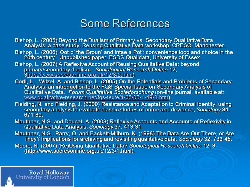Some References Bishop, L. (2005) Beyond the Dualism of Primary vs. Secondary Qualitative Data Analysis: a case study. Reusing Qualitative Data worksh