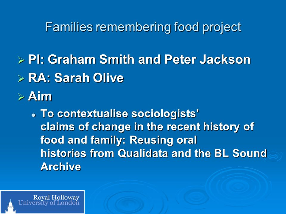 Families remembering food project PI: Graham Smith and Peter Jackson PI: Graham Smith and Peter Jackson RA: Sarah Olive RA: Sarah Olive Aim Aim To contextualise sociologists claims of change in the recent history of food and family: Reusing oral histories from Qualidata and the BL Sound Archive To contextualise sociologists claims of change in the recent history of food and family: Reusing oral histories from Qualidata and the BL Sound Archive