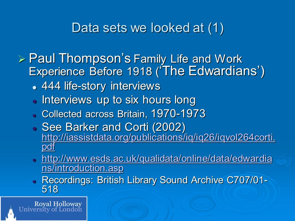 Data sets we looked at (2) Paul Thompsons Families, Social Mobility and Ageing: a multi-generational approach (100 Families) Paul Thompsons Families, Social Mobility and Ageing: a multi-generational approach (100 Families) http://www.esds.ac.uk/qualidata/online/data/1 00fams/introduction.asp http://www.esds.ac.uk/qualidata/online/data/1 00fams/introduction.asp http://www.esds.ac.uk/qualidata/online/data/1 00fams/introduction.asp http://www.esds.ac.uk/qualidata/online/data/1 00fams/introduction.asp Approx 240 interviews Approx 240 interviews Collected across Britain, 1985-1988 Collected across Britain, 1985-1988 Recordings British Library Sound Archive C685/01-198 Recordings British Library Sound Archive C685/01-198