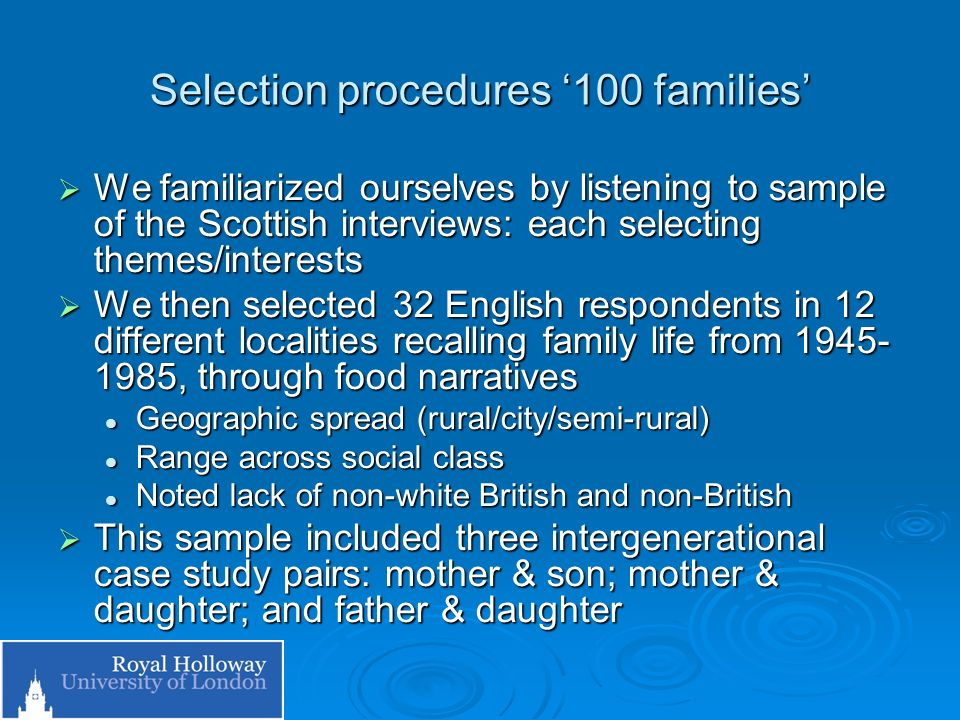 Selection procedures 100 families We familiarized ourselves by listening to sample of the Scottish interviews: each selecting themes/interests We familiarized ourselves by listening to sample of the Scottish interviews: each selecting themes/interests We then selected 32 English respondents in 12 different localities recalling family life from 1945- 1985, through food narratives We then selected 32 English respondents in 12 different localities recalling family life from 1945- 1985, through food narratives Geographic spread (rural/city/semi-rural) Geographic spread (rural/city/semi-rural) Range across social class Range across social class Noted lack of non-white British and non-British Noted lack of non-white British and non-British This sample included three intergenerational case study pairs: mother & son; mother & daughter; and father & daughter This sample included three intergenerational case study pairs: mother & son; mother & daughter; and father & daughter