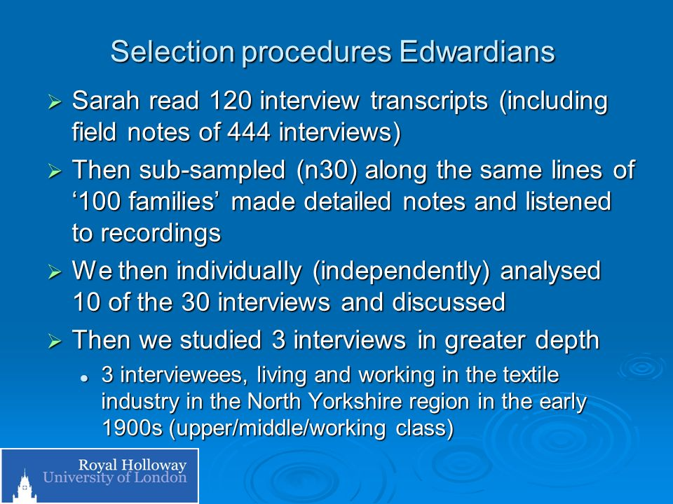 Selection procedures Edwardians Sarah read 120 interview transcripts (including field notes of 444 interviews) Sarah read 120 interview transcripts (including field notes of 444 interviews) Then sub-sampled (n30) along the same lines of 100 families made detailed notes and listened to recordings Then sub-sampled (n30) along the same lines of 100 families made detailed notes and listened to recordings We then individually (independently) analysed 10 of the 30 interviews and discussed We then individually (independently) analysed 10 of the 30 interviews and discussed Then we studied 3 interviews in greater depth Then we studied 3 interviews in greater depth 3 interviewees, living and working in the textile industry in the North Yorkshire region in the early 1900s (upper/middle/working class) 3 interviewees, living and working in the textile industry in the North Yorkshire region in the early 1900s (upper/middle/working class)