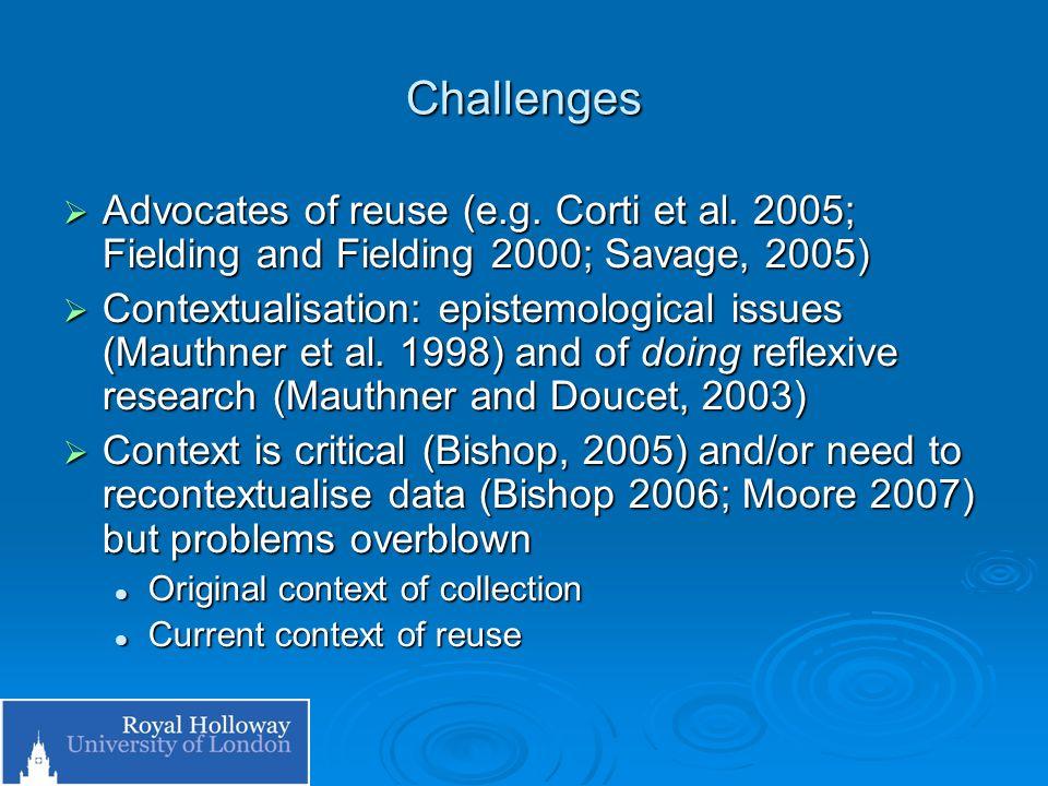 Challenges Advocates of reuse (e.g. Corti et al. 2005; Fielding and Fielding 2000; Savage, 2005) Advocates of reuse (e.g. Corti et al. 2005; Fielding