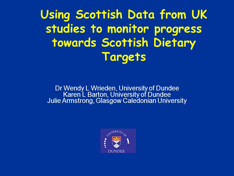 Dr Wendy L Wrieden, University of Dundee Karen L Barton, University of Dundee Julie Armstrong, Glasgow Caledonian University Using Scottish Data from UK studies to monitor progress towards Scottish Dietary Targets