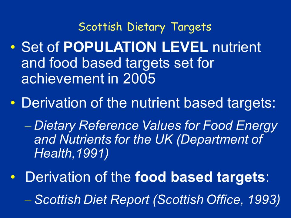 Scottish Dietary Targets Set of POPULATION LEVEL nutrient and food based targets set for achievement in 2005 Derivation of the nutrient based targets: – Dietary Reference Values for Food Energy and Nutrients for the UK (Department of Health,1991) Derivation of the food based targets: – Scottish Diet Report (Scottish Office, 1993)