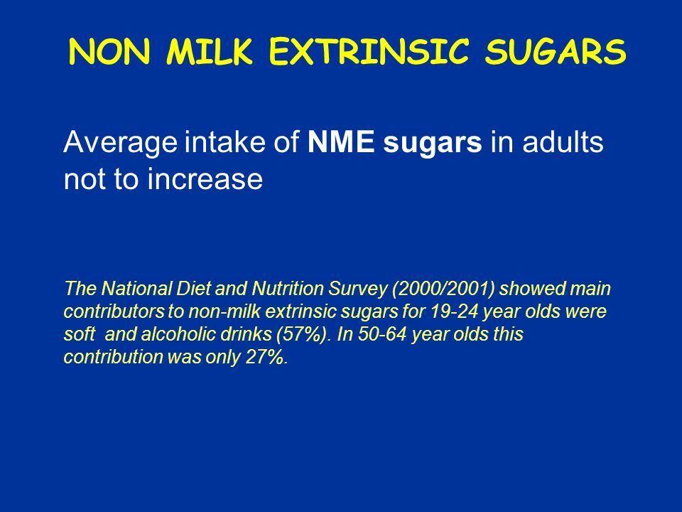 NON MILK EXTRINSIC SUGARS Average intake of NME sugars in adults not to increase The National Diet and Nutrition Survey (2000/2001) showed main contributors to non-milk extrinsic sugars for 19-24 year olds were soft and alcoholic drinks (57%).