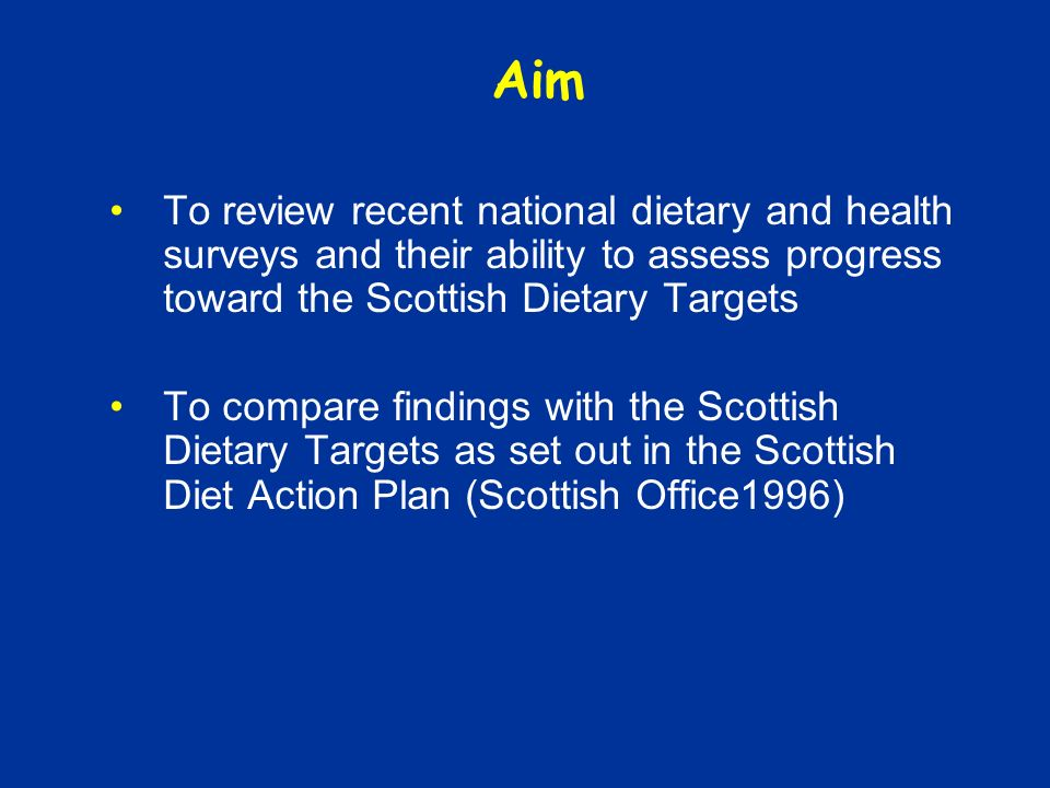 Aim To review recent national dietary and health surveys and their ability to assess progress toward the Scottish Dietary Targets To compare findings with the Scottish Dietary Targets as set out in the Scottish Diet Action Plan (Scottish Office1996)