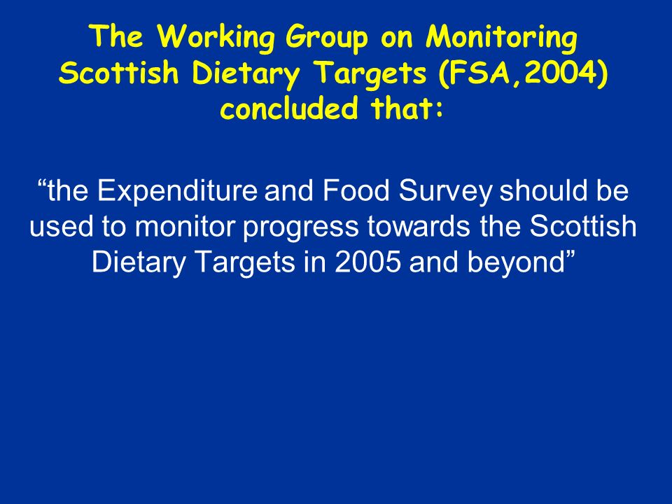 The Scottish Dietary Targets: Getting to Grips with the Baseline Baseline figures, quoted in the SDAP, were derived from the Scottish Diet Report (Scottish Office,1993) and relate to combined data for 1989-1991 from the National Food Survey These data therefore do not represent the situation in 1996, the year the SDAP was published Also, from 1994 onwards the NFS included food eaten outside the home In this work, intakes have been recalculated for 1996 and the same calculations have been performed for subsequent years up to 2003/2004