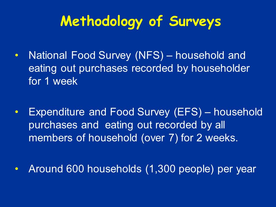 Methodology of Surveys National Food Survey (NFS) – household and eating out purchases recorded by householder for 1 week Expenditure and Food Survey (EFS) – household purchases and eating out recorded by all members of household (over 7) for 2 weeks.