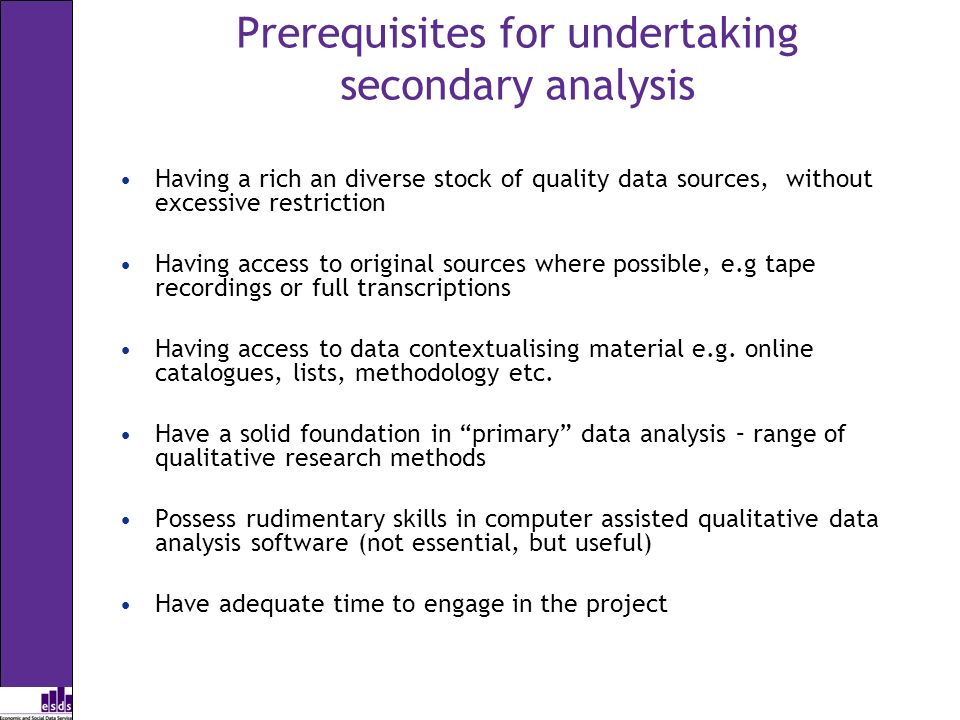 Prerequisites for undertaking secondary analysis Having a rich an diverse stock of quality data sources, without excessive restriction Having access t