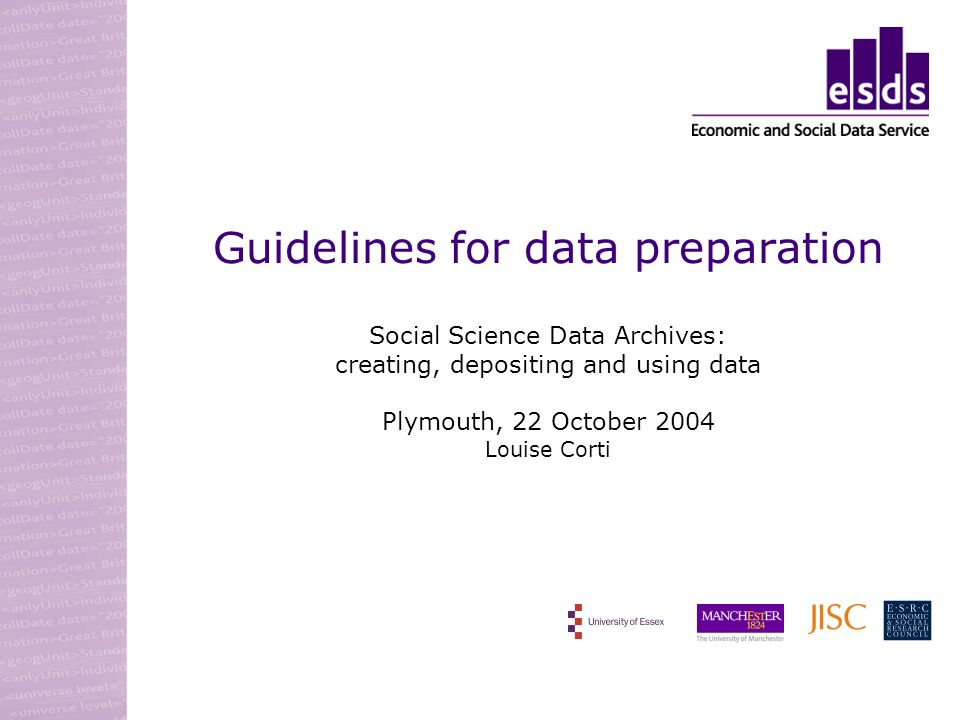 Guidelines for data preparation Social Science Data Archives: creating, depositing and using data Plymouth, 22 October 2004 Louise Corti