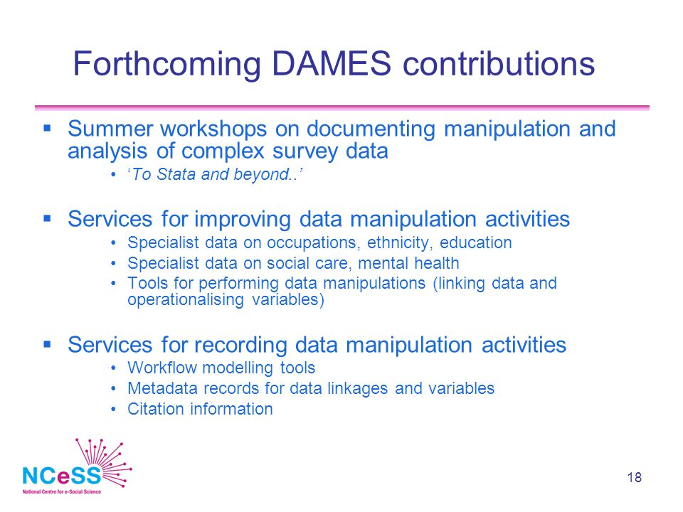 18 Forthcoming DAMES contributions Summer workshops on documenting manipulation and analysis of complex survey data To Stata and beyond..
