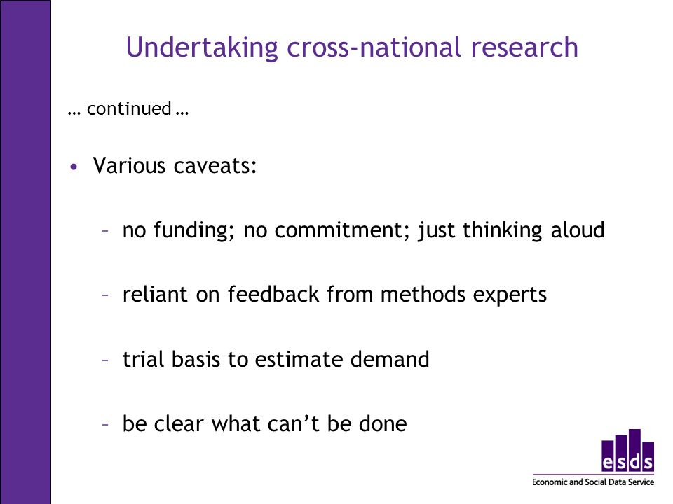 Undertaking cross-national research … continued … Various caveats: –no funding; no commitment; just thinking aloud –reliant on feedback from methods experts –trial basis to estimate demand –be clear what cant be done
