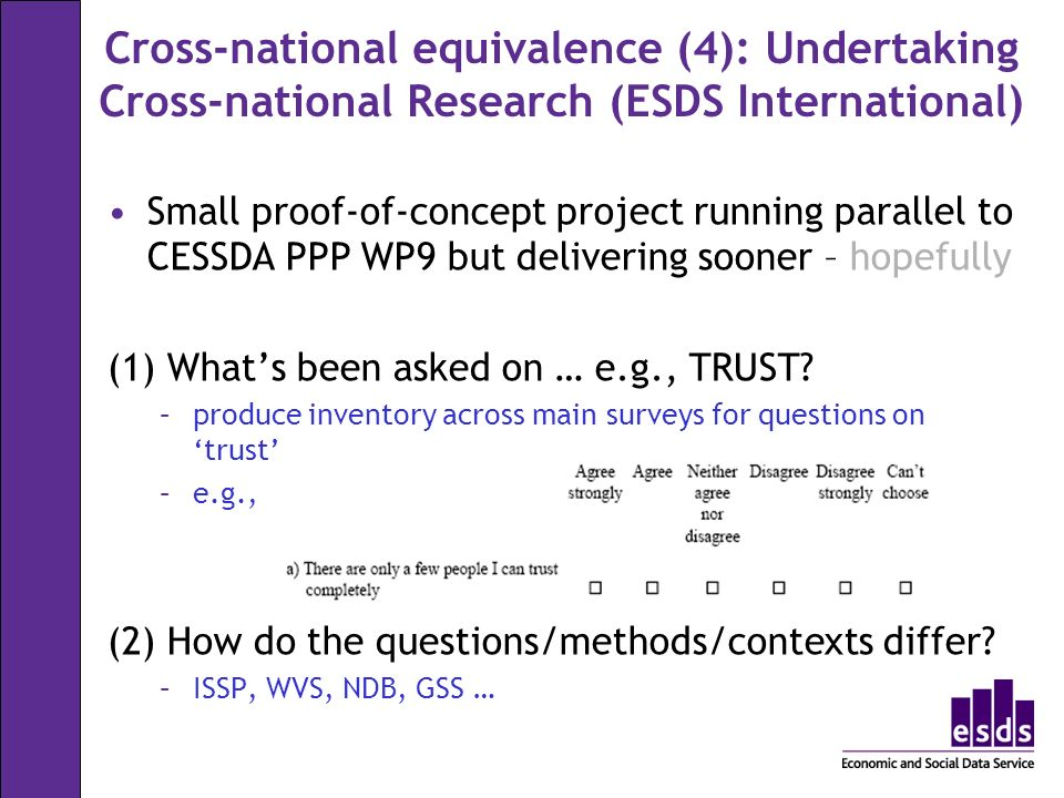 Cross-national equivalence (4): Undertaking Cross-national Research (ESDS International) Small proof-of-concept project running parallel to CESSDA PPP WP9 but delivering sooner – hopefully (1) Whats been asked on … e.g., TRUST.
