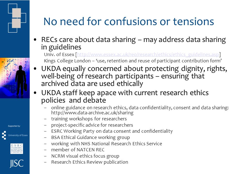 Key principles for ethical data sharing in research with people avoid DPA confusion: not all research data is personal not all research data are confidential or sensitive sharing and archiving research data should not compromise confidentiality enable ethical data sharing - researchers must consider: –consent for data sharing / archiving –anonymise - protect peoples identities when needed –access regulation / restriction to data, when needed to be considered jointly!