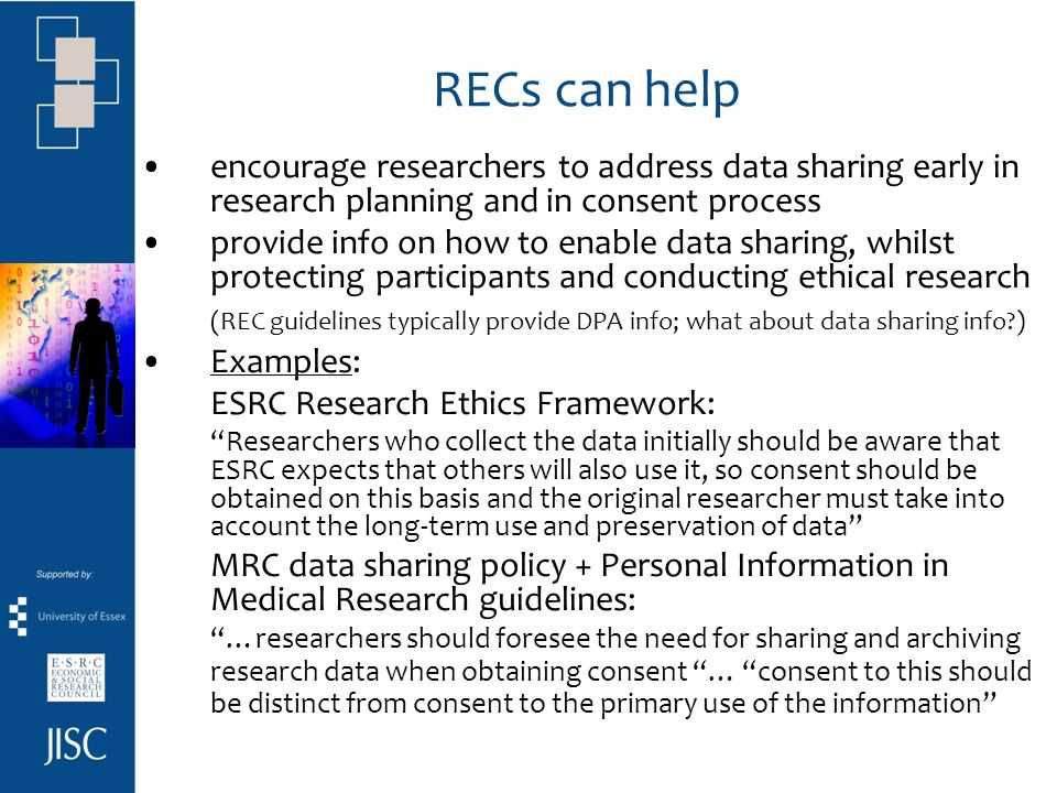 RECs can help encourage researchers to address data sharing early in research planning and in consent process provide info on how to enable data sharing, whilst protecting participants and conducting ethical research (REC guidelines typically provide DPA info; what about data sharing info ) Examples: ESRC Research Ethics Framework: Researchers who collect the data initially should be aware that ESRC expects that others will also use it, so consent should be obtained on this basis and the original researcher must take into account the long-term use and preservation of data MRC data sharing policy + Personal Information in Medical Research guidelines: …researchers should foresee the need for sharing and archiving research data when obtaining consent … consent to this should be distinct from consent to the primary use of the information