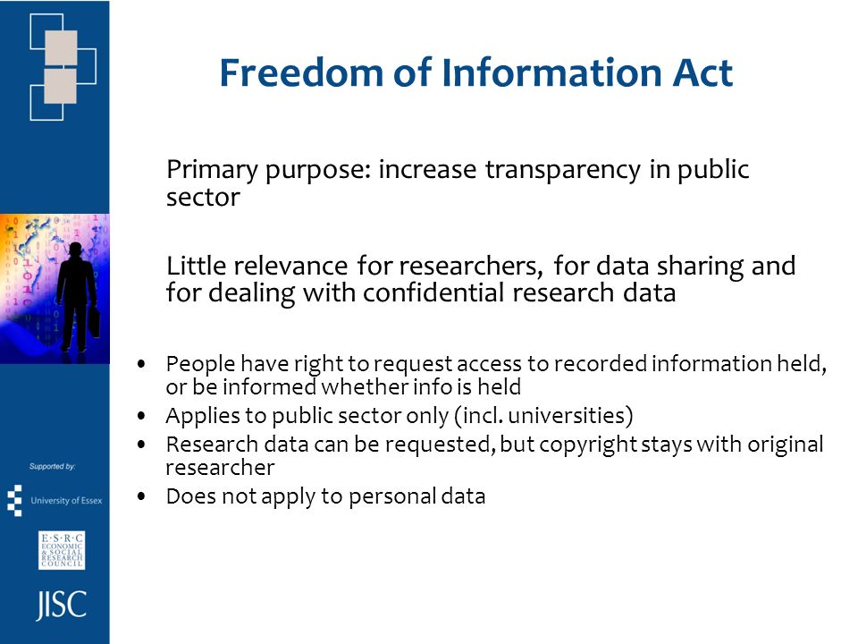 Freedom of Information Act Primary purpose: increase transparency in public sector Little relevance for researchers, for data sharing and for dealing with confidential research data People have right to request access to recorded information held, or be informed whether info is held Applies to public sector only (incl.