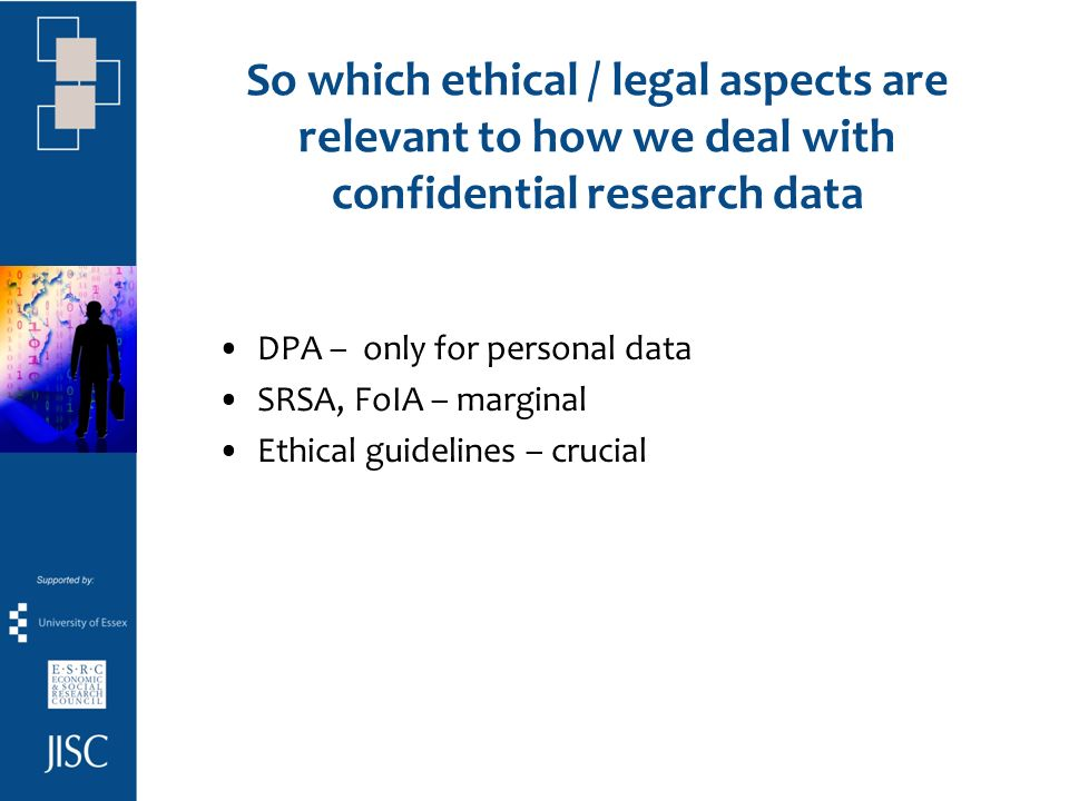 So which ethical / legal aspects are relevant to how we deal with confidential research data DPA – only for personal data SRSA, FoIA – marginal Ethical guidelines – crucial