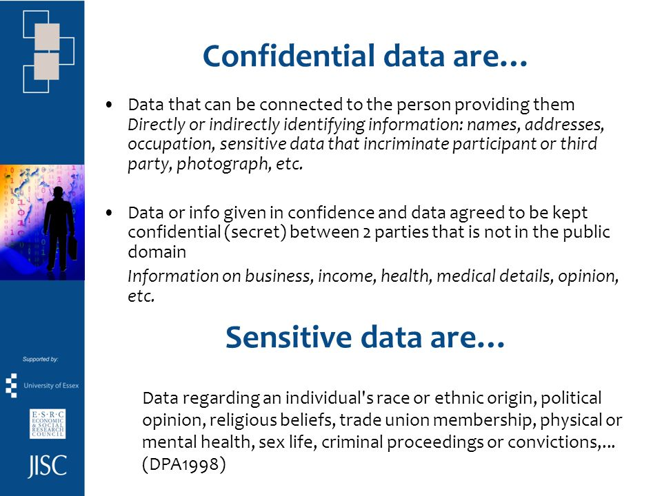 Confidential data are… Data that can be connected to the person providing them Directly or indirectly identifying information: names, addresses, occupation, sensitive data that incriminate participant or third party, photograph, etc.