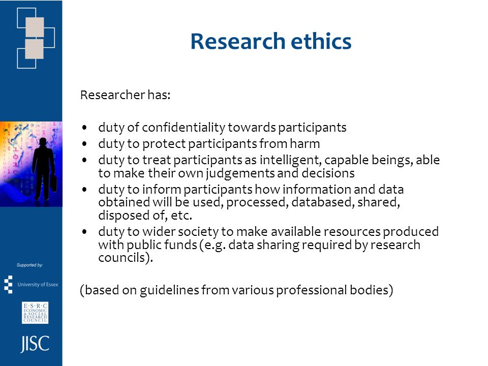 Research ethics Researcher has: duty of confidentiality towards participants duty to protect participants from harm duty to treat participants as intelligent, capable beings, able to make their own judgements and decisions duty to inform participants how information and data obtained will be used, processed, databased, shared, disposed of, etc.