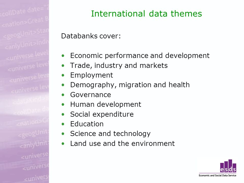 International data themes Databanks cover: Economic performance and development Trade, industry and markets Employment Demography, migration and health Governance Human development Social expenditure Education Science and technology Land use and the environment