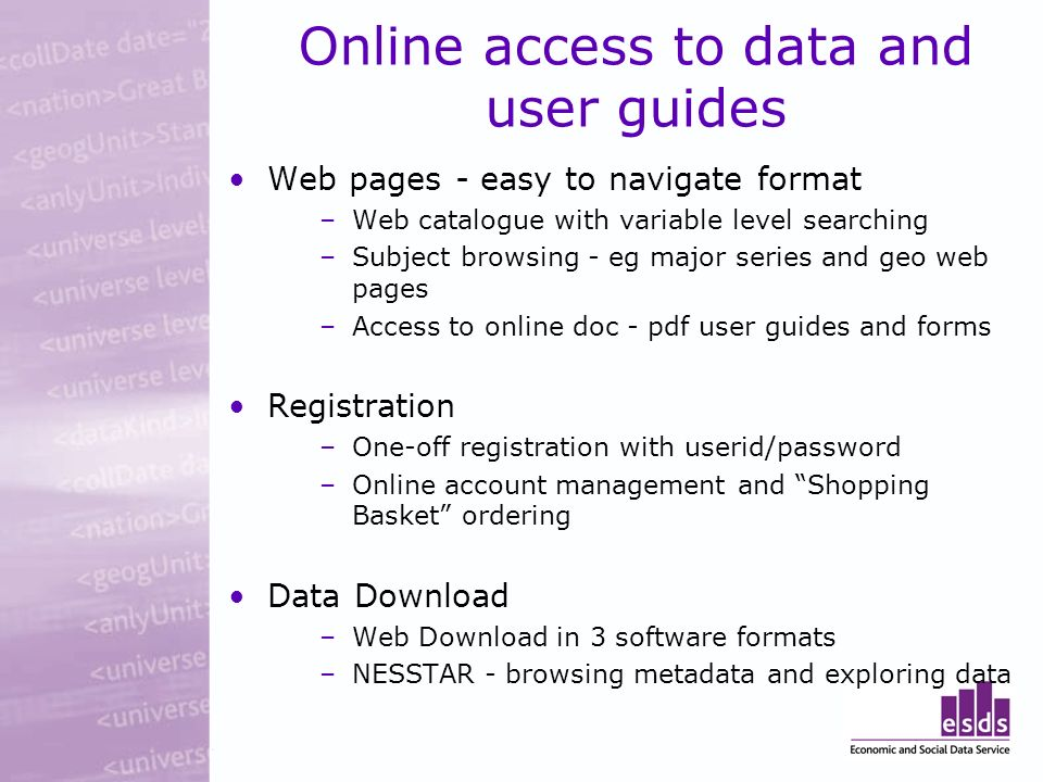 Online access to data and user guides Web pages - easy to navigate format –Web catalogue with variable level searching –Subject browsing - eg major series and geo web pages –Access to online doc - pdf user guides and forms Registration –One-off registration with userid/password –Online account management and Shopping Basket ordering Data Download –Web Download in 3 software formats –NESSTAR - browsing metadata and exploring data