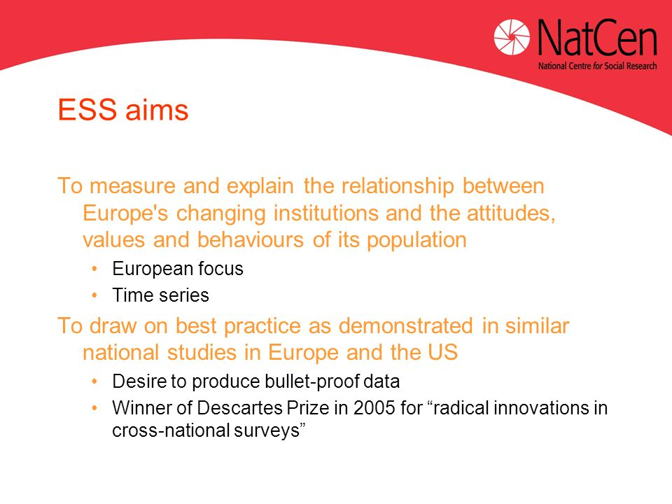 ESS aims To measure and explain the relationship between Europe s changing institutions and the attitudes, values and behaviours of its population European focus Time series To draw on best practice as demonstrated in similar national studies in Europe and the US Desire to produce bullet-proof data Winner of Descartes Prize in 2005 for radical innovations in cross-national surveys