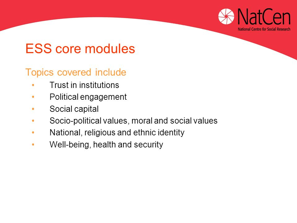 ESS core modules Topics covered include Trust in institutions Political engagement Social capital Socio-political values, moral and social values National, religious and ethnic identity Well-being, health and security