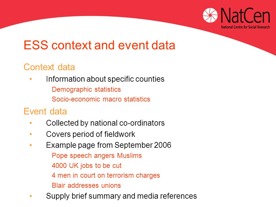 ESS context and event data Context data Information about specific counties Demographic statistics Socio-economic macro statistics Event data Collected by national co-ordinators Covers period of fieldwork Example page from September 2006 Pope speech angers Muslims 4000 UK jobs to be cut 4 men in court on terrorism charges Blair addresses unions Supply brief summary and media references