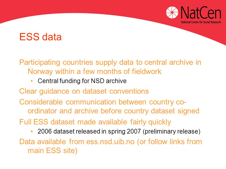 ESS data Participating countries supply data to central archive in Norway within a few months of fieldwork Central funding for NSD archive Clear guidance on dataset conventions Considerable communication between country co- ordinator and archive before country dataset signed Full ESS dataset made available fairly quickly 2006 dataset released in spring 2007 (preliminary release) Data available from ess.nsd.uib.no (or follow links from main ESS site)