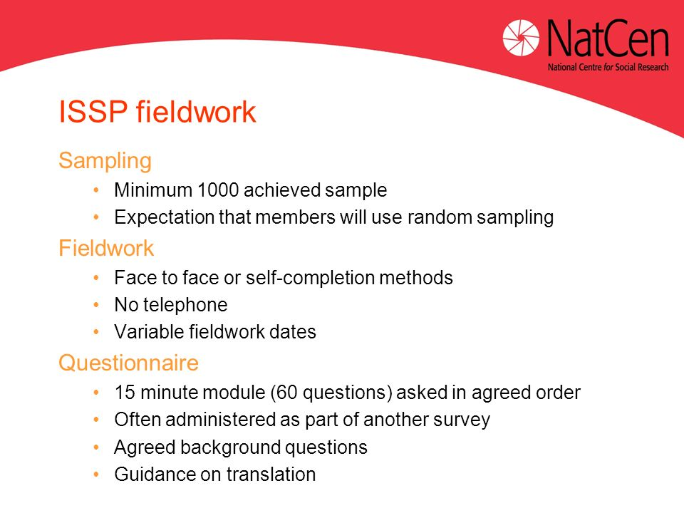 ISSP fieldwork Sampling Minimum 1000 achieved sample Expectation that members will use random sampling Fieldwork Face to face or self-completion methods No telephone Variable fieldwork dates Questionnaire 15 minute module (60 questions) asked in agreed order Often administered as part of another survey Agreed background questions Guidance on translation