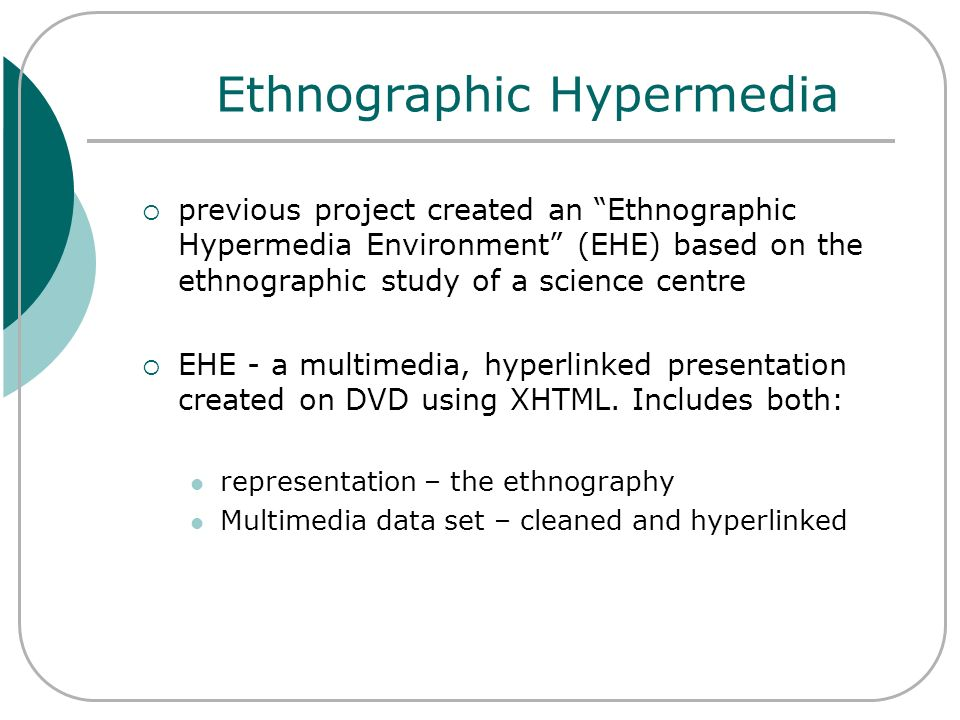 Ethnographic Hypermedia previous project created an Ethnographic Hypermedia Environment (EHE) based on the ethnographic study of a science centre EHE