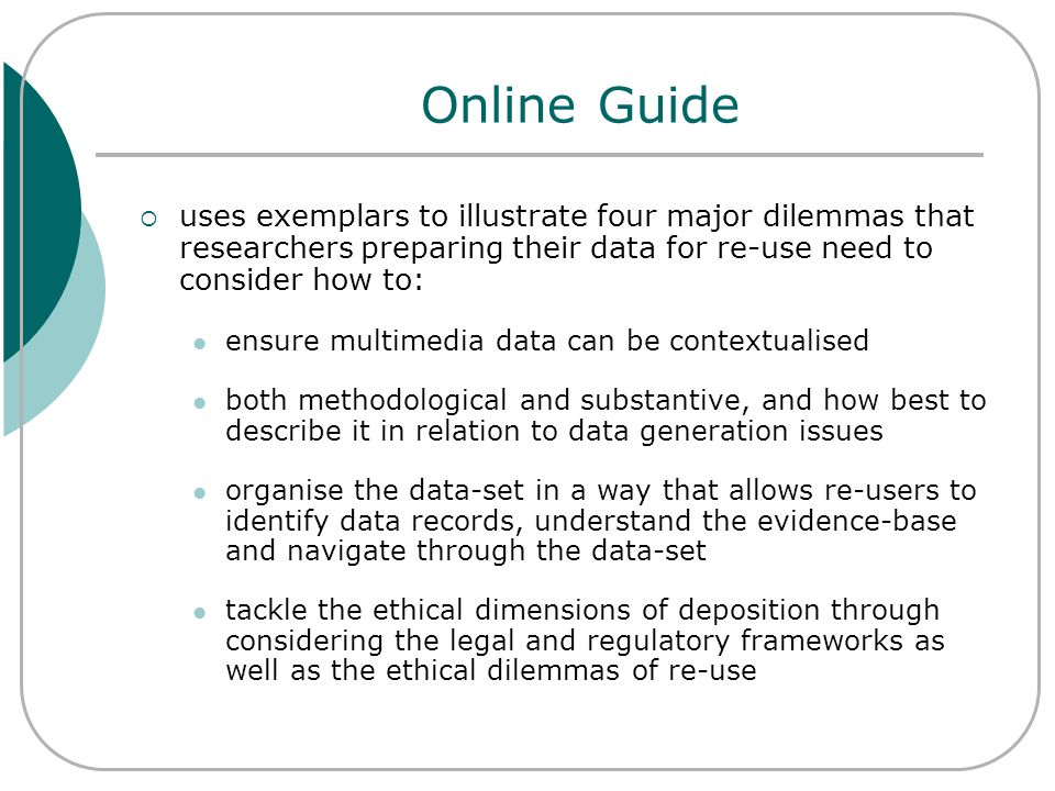 Online Guide uses exemplars to illustrate four major dilemmas that researchers preparing their data for re-use need to consider how to: ensure multime