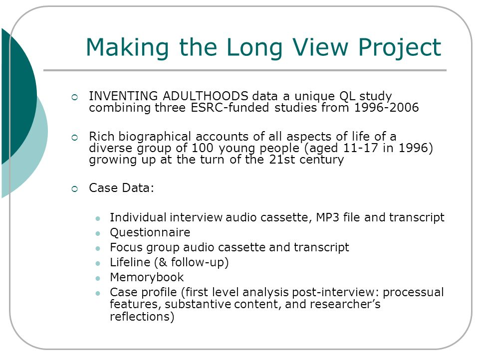 Making the Long View Project INVENTING ADULTHOODS data a unique QL study combining three ESRC-funded studies from 1996-2006 Rich biographical accounts