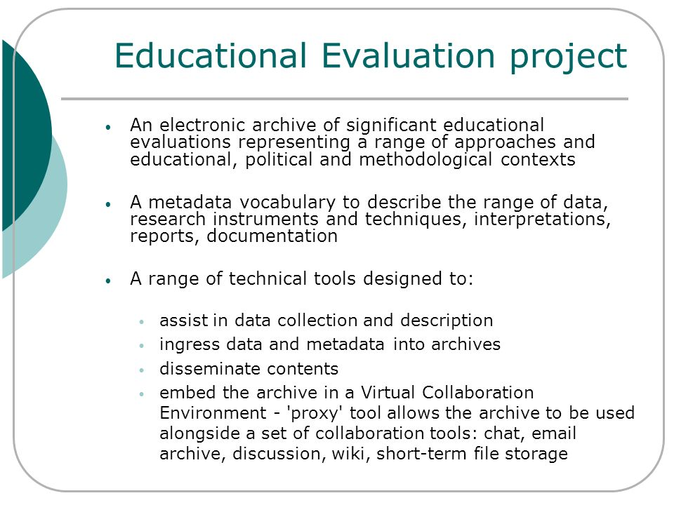 Educational Evaluation project An electronic archive of significant educational evaluations representing a range of approaches and educational, politi