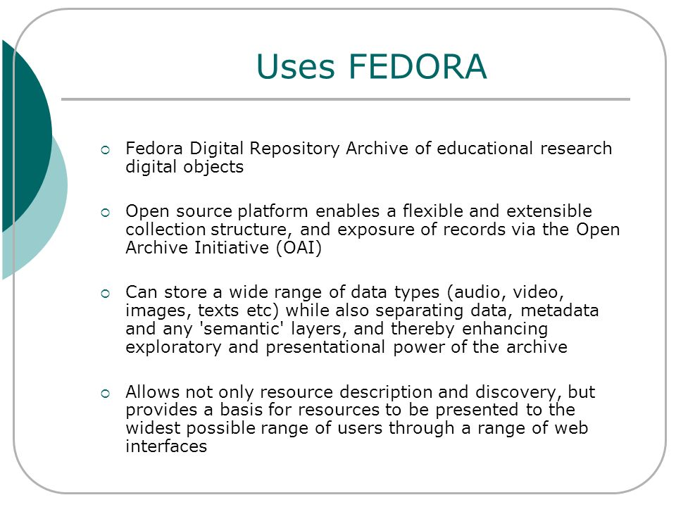 Uses FEDORA Fedora Digital Repository Archive of educational research digital objects Open source platform enables a flexible and extensible collectio