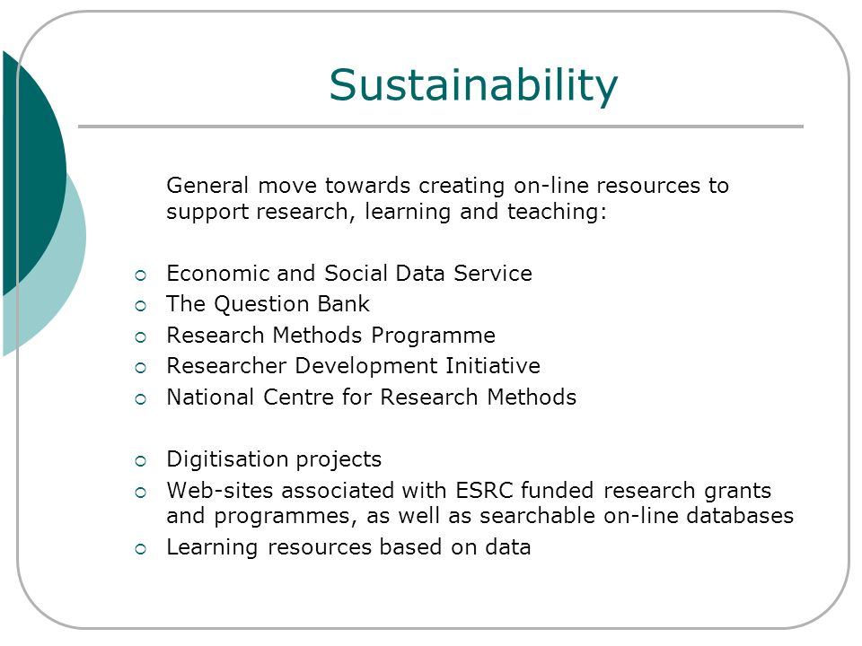 Sustainability General move towards creating on-line resources to support research, learning and teaching: Economic and Social Data Service The Questi