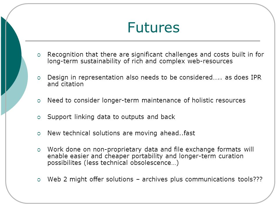 Futures Recognition that there are significant challenges and costs built in for long-term sustainability of rich and complex web-resources Design in
