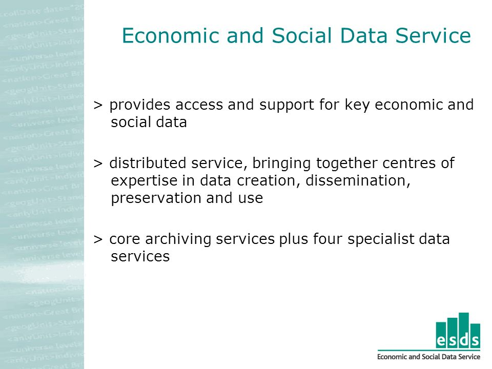 Economic and Social Data Service > provides access and support for key economic and social data > distributed service, bringing together centres of expertise in data creation, dissemination, preservation and use > core archiving services plus four specialist data services