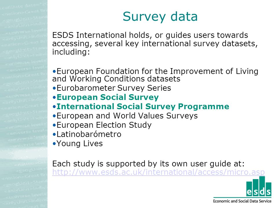 Survey data ESDS International holds, or guides users towards accessing, several key international survey datasets, including: European Foundation for