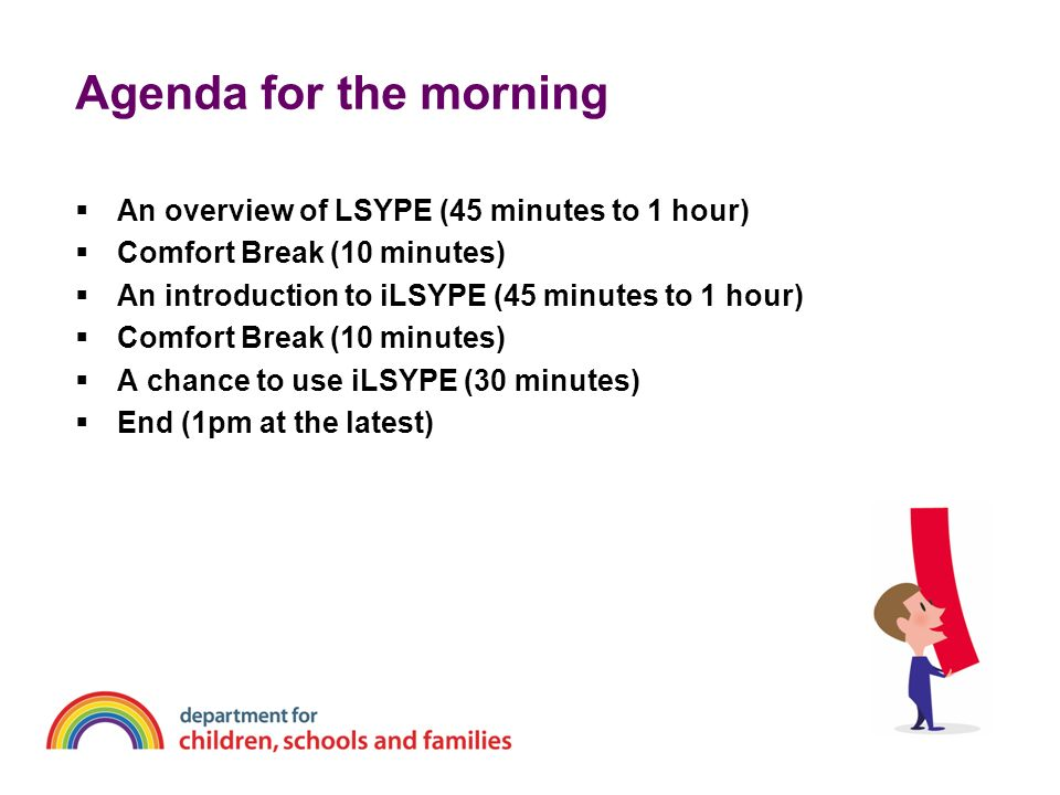 Agenda for the morning An overview of LSYPE (45 minutes to 1 hour) Comfort Break (10 minutes) An introduction to iLSYPE (45 minutes to 1 hour) Comfort