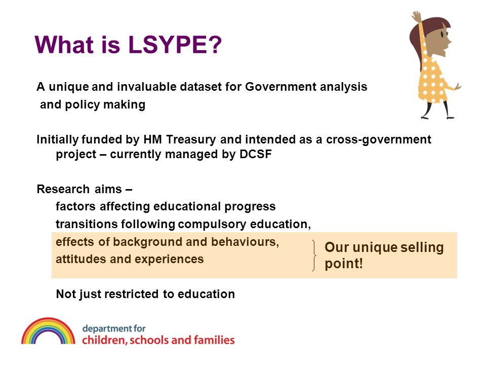 What is LSYPE? A unique and invaluable dataset for Government analysis and policy making Initially funded by HM Treasury and intended as a cross-gover